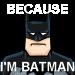Because, I'm Batman!